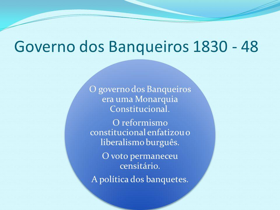 Governo dos Banqueiros 1830 - 48 O governo dos Banqueiros era uma Monarquia Constitucional. O reformismo constitucional enfatizou o liberalismo burguê