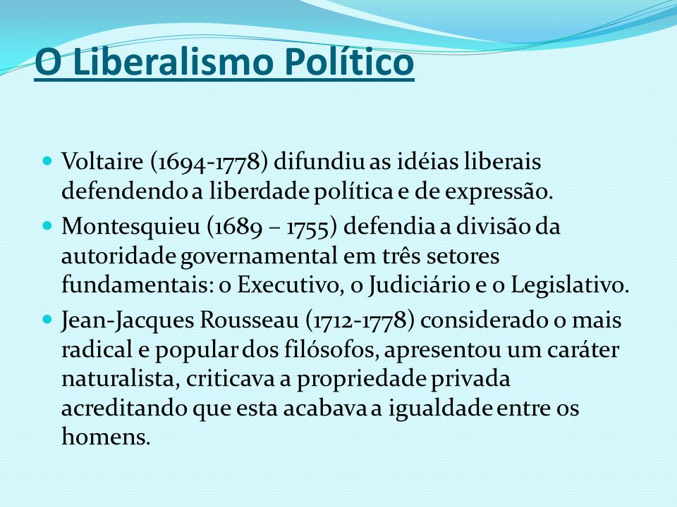 O Liberalismo Político Voltaire (1694-1778) difundiu as idéias liberais defendendo a liberdade política e de expressão. Montesquieu (1689 – 1755) defe