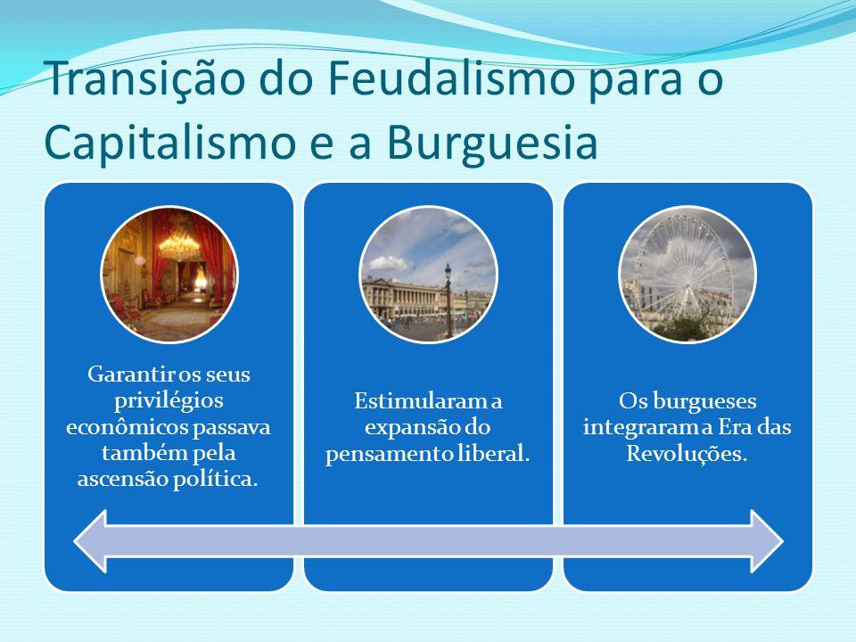 Transição do Feudalismo para o Capitalismo e a Burguesia Garantir os seus privilégios econômicos passava também pela ascensão política. Estimularam a