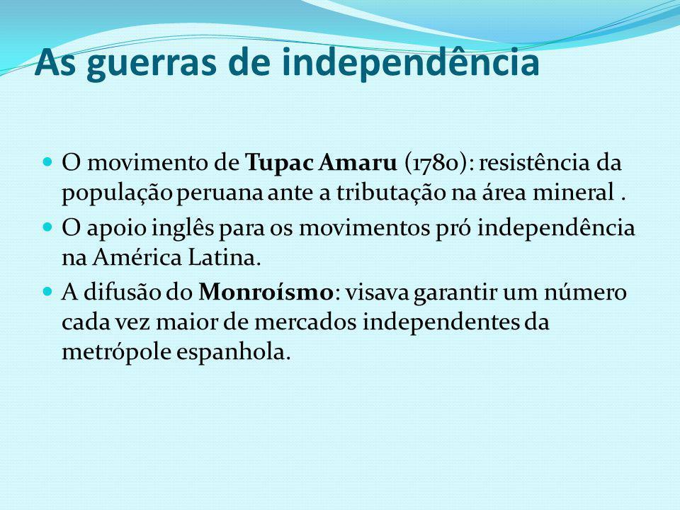 As guerras de independência O movimento de Tupac Amaru (1780): resistência da população peruana ante a tributação na área mineral. O apoio inglês para