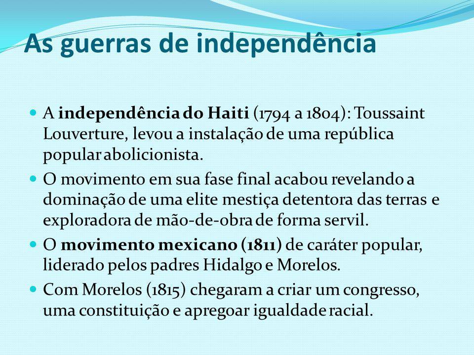 As guerras de independência A independência do Haiti (1794 a 1804): Toussaint Louverture, levou a instalação de uma república popular abolicionista. O