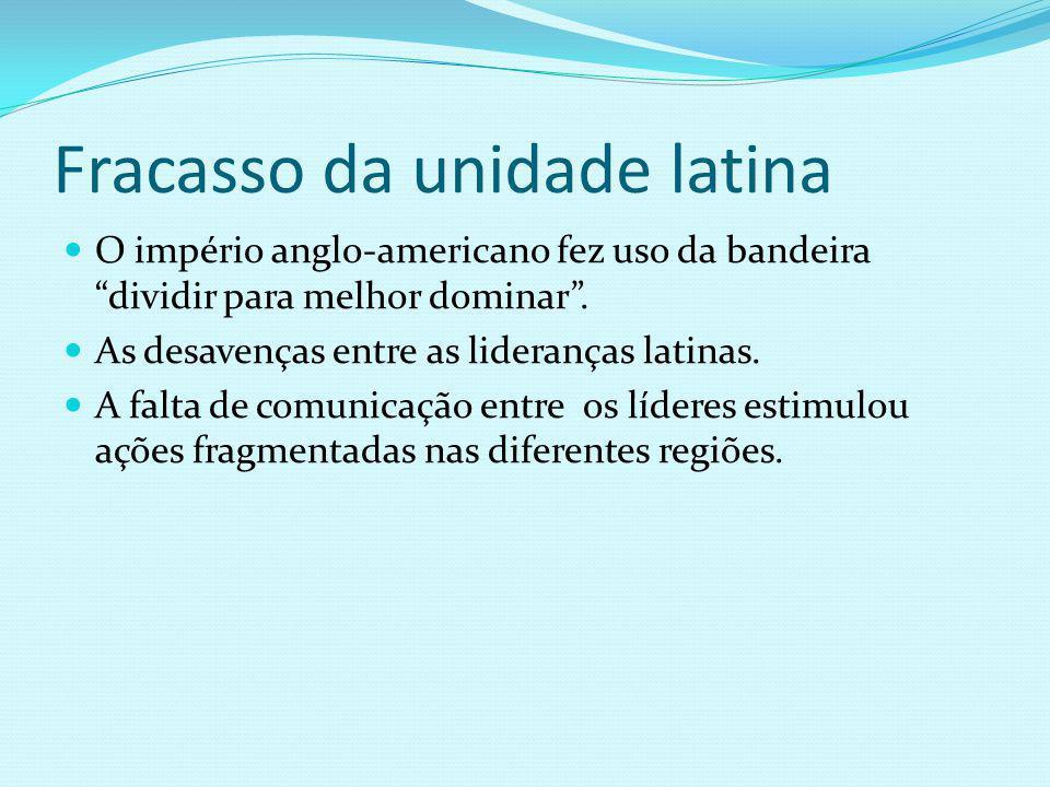 Fracasso da unidade latina O império anglo-americano fez uso da bandeira dividir para melhor dominar. As desavenças entre as lideranças latinas. A fal