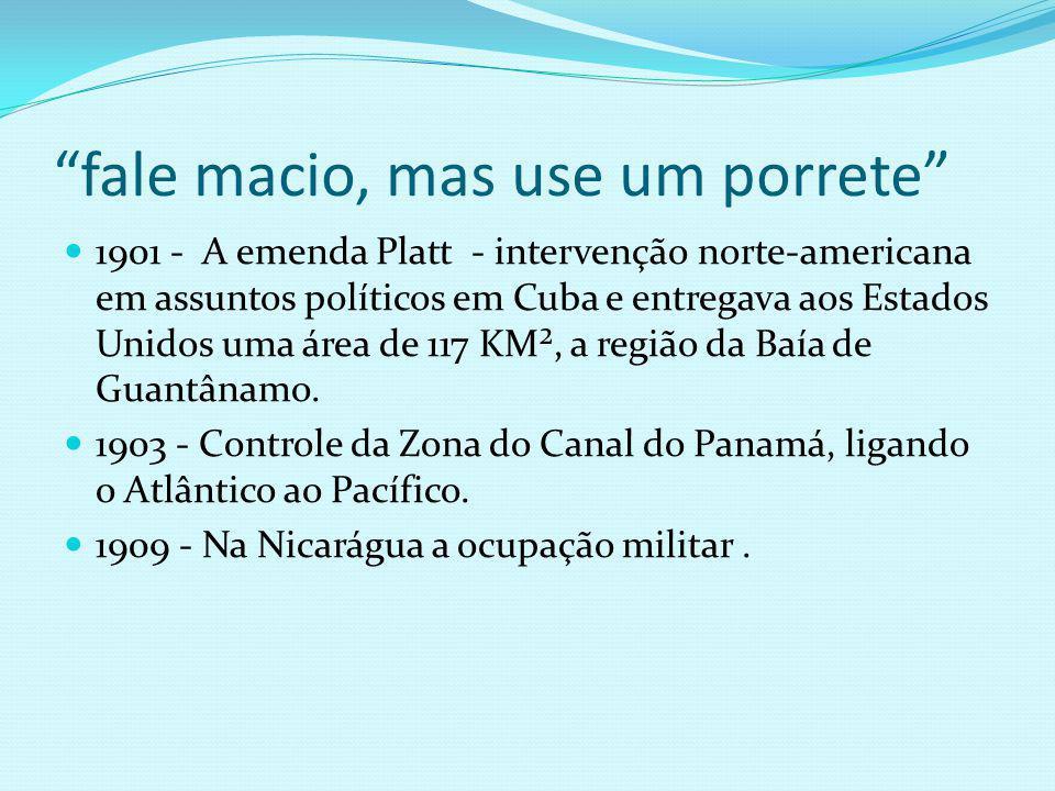 fale macio, mas use um porrete 1901 - A emenda Platt - intervenção norte-americana em assuntos políticos em Cuba e entregava aos Estados Unidos uma área de 117 KM², a região da Baía de Guantânamo.