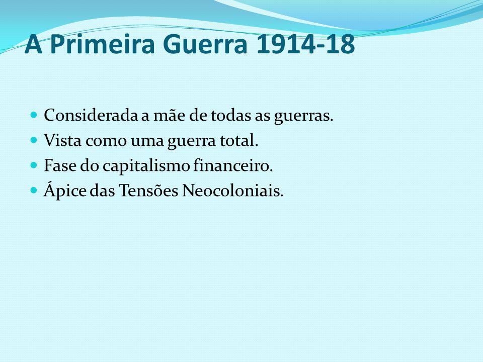 A Primeira Guerra 1914-18 Considerada a mãe de todas as guerras. Vista como uma guerra total. Fase do capitalismo financeiro. Ápice das Tensões Neocol