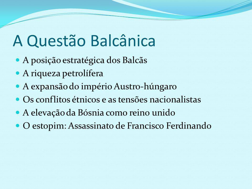 A Questão Balcânica A posição estratégica dos Balcãs A riqueza petrolífera A expansão do império Austro-húngaro Os conflitos étnicos e as tensões naci