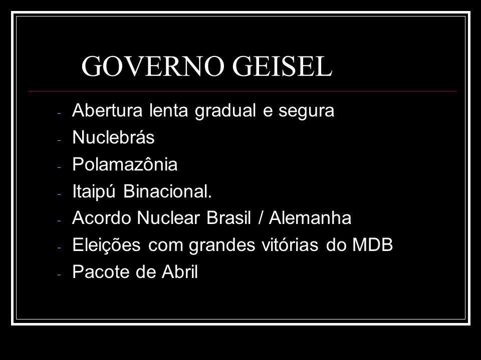 GOVERNO GEISEL - Abertura lenta gradual e segura - Nuclebrás - Polamazônia - Itaipú Binacional. - Acordo Nuclear Brasil / Alemanha - Eleições com gran