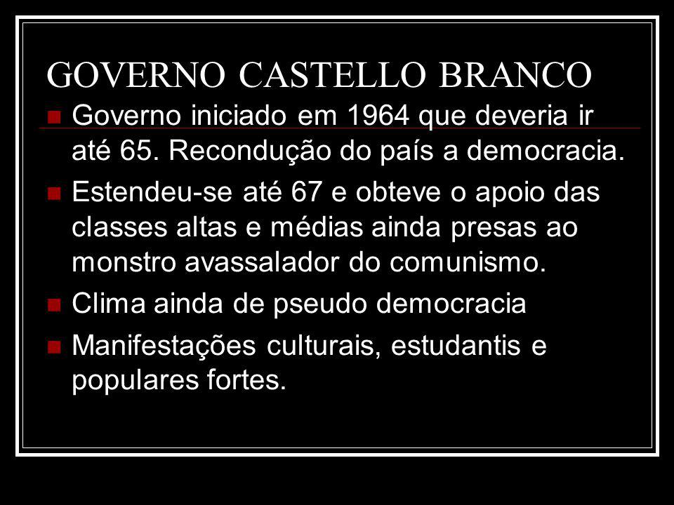 GOVERNO CASTELLO BRANCO Governo iniciado em 1964 que deveria ir até 65. Recondução do país a democracia. Estendeu-se até 67 e obteve o apoio das class