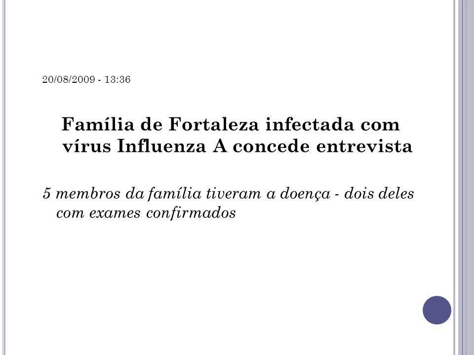 20/08/2009 - 13:36 Família de Fortaleza infectada com vírus Influenza A concede entrevista 5 membros da família tiveram a doença - dois deles com exam