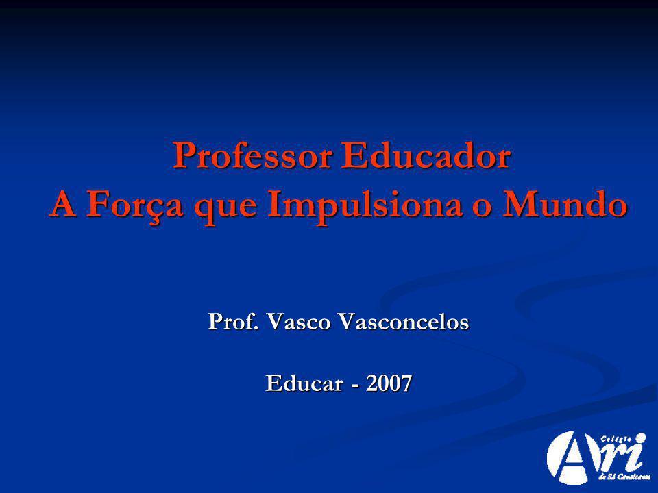 Professor Educador Professor Educador A Força que Impulsiona o Mundo Prof. Vasco Vasconcelos Educar - 2007