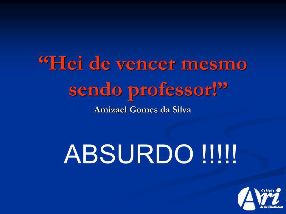 Hei de vencer mesmo sendo professor! Amizael Gomes da Silva ABSURDO !!!!!