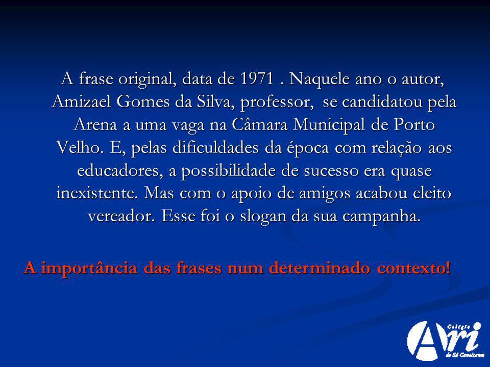 A frase original, data de 1971. Naquele ano o autor, Amizael Gomes da Silva, professor, se candidatou pela Arena a uma vaga na Câmara Municipal de Por