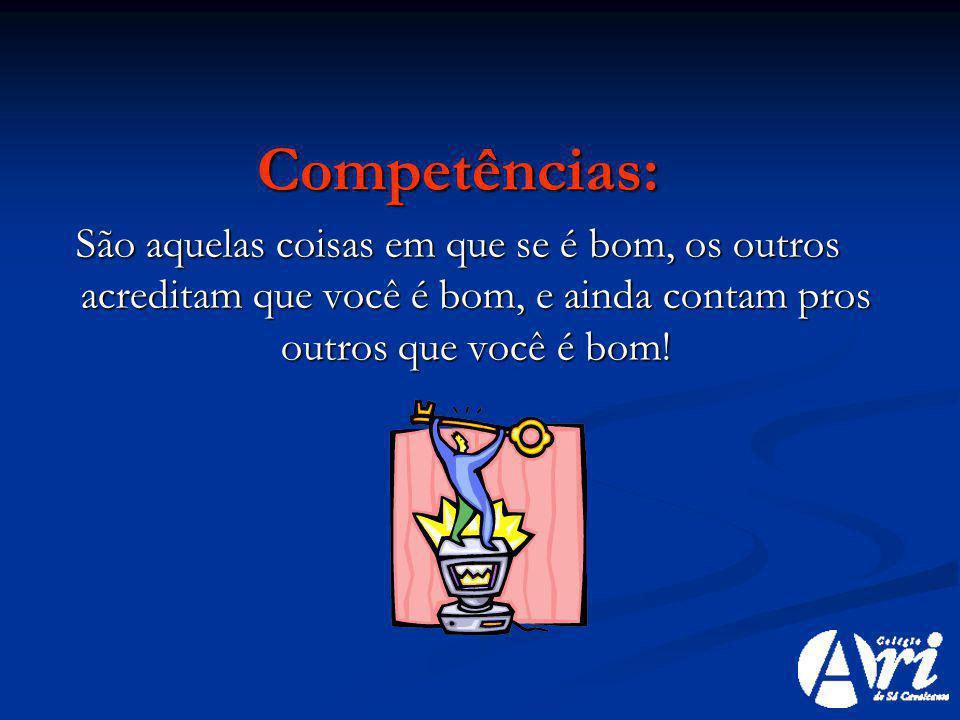 Competências: São aquelas coisas em que se é bom, os outros acreditam que você é bom, e ainda contam pros outros que você é bom!