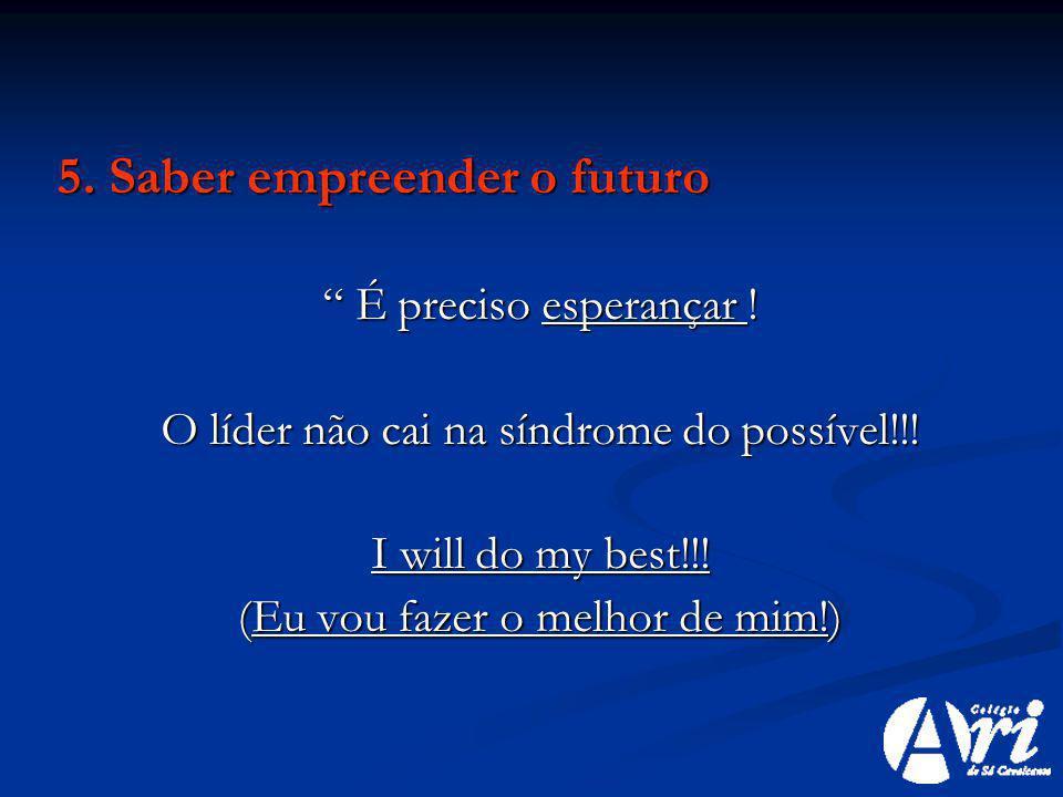 5. Saber empreender o futuro É preciso esperançar ! É preciso esperançar ! O líder não cai na síndrome do possível!!! I will do my best!!! (Eu vou faz