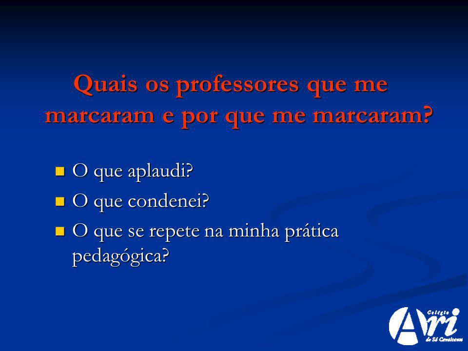 Quais os professores que me marcaram e por que me marcaram? O que aplaudi? O que aplaudi? O que condenei? O que condenei? O que se repete na minha prá