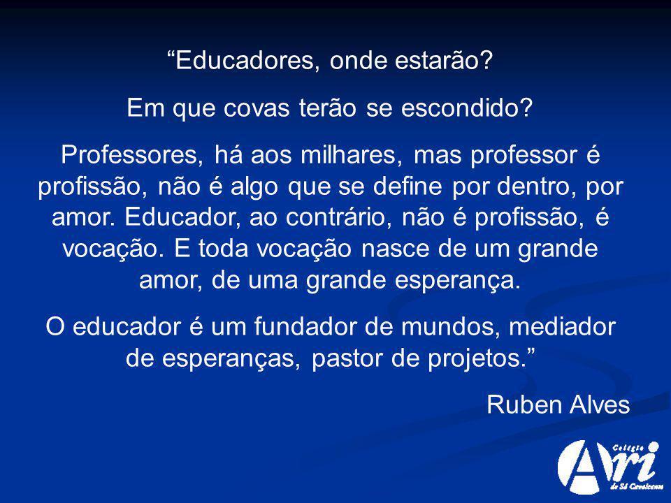 Educadores, onde estarão? Em que covas terão se escondido? Professores, há aos milhares, mas professor é profissão, não é algo que se define por dentr