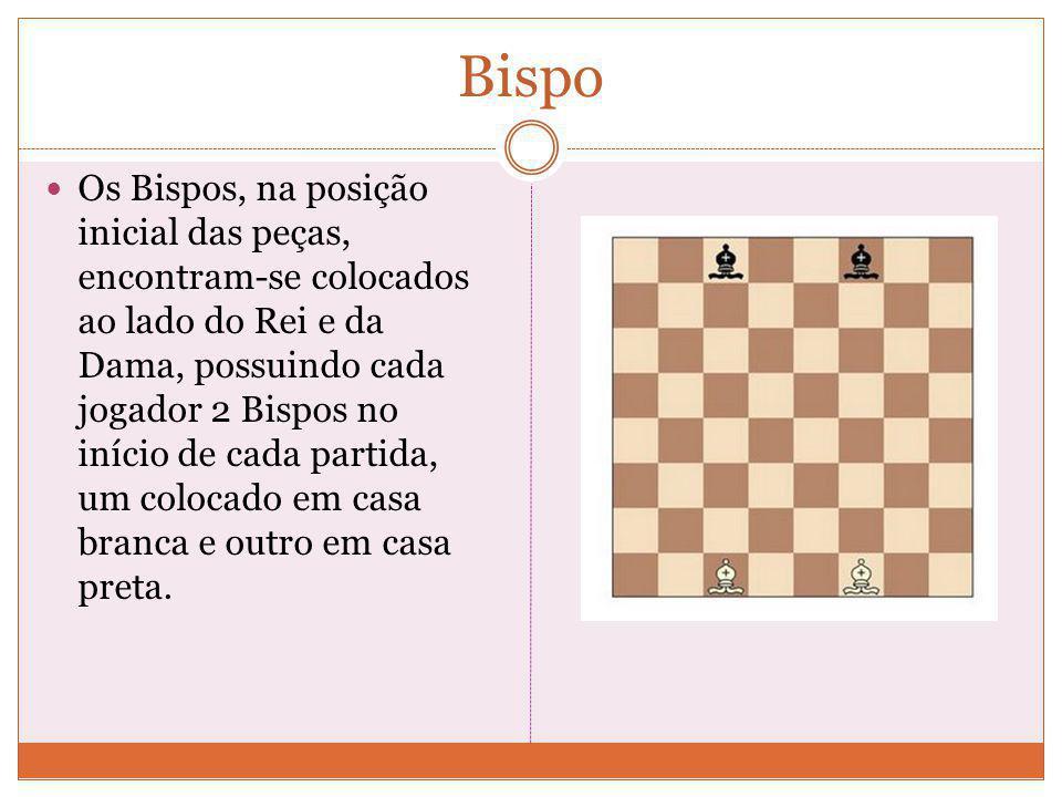 Bispo Os Bispos, na posição inicial das peças, encontram-se colocados ao lado do Rei e da Dama, possuindo cada jogador 2 Bispos no início de cada partida, um colocado em casa branca e outro em casa preta.