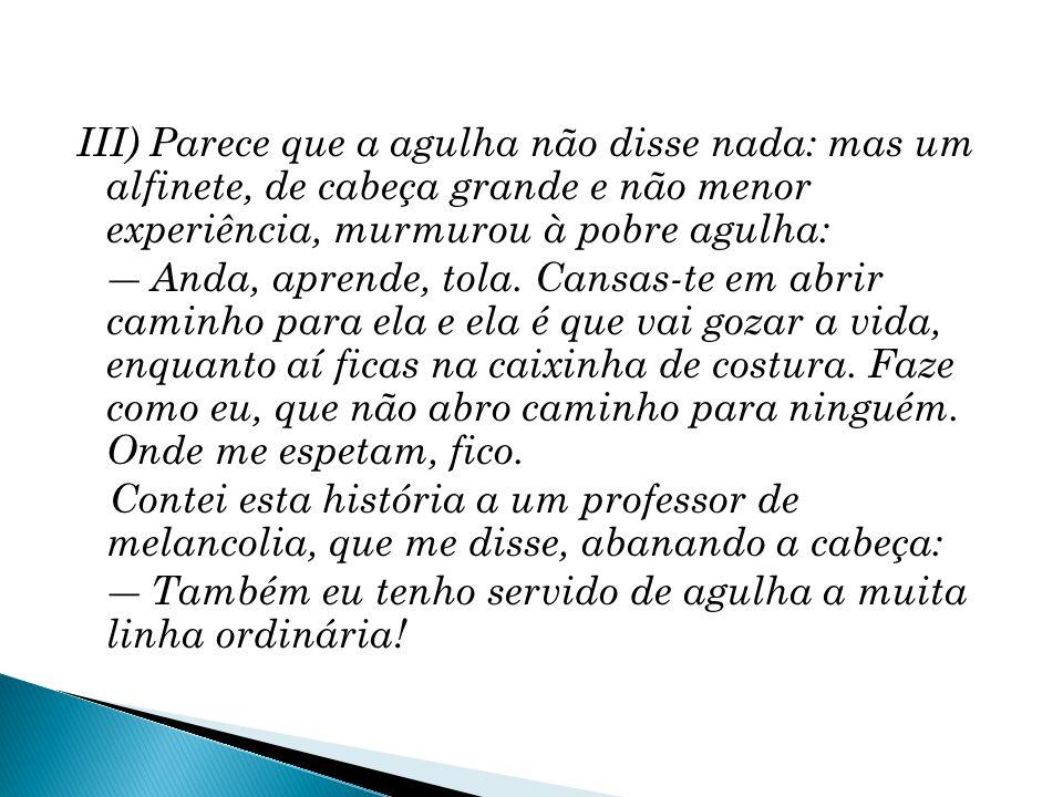 Um apólogo, de Machado de Assis.O texto reproduz a fala do alfinete e do professor de melancolia.