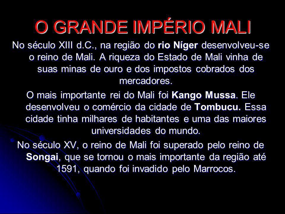O GRANDE IMPÉRIO MALI No século XIII d.C., na região do rio Níger desenvolveu-se o reino de Mali. A riqueza do Estado de Mali vinha de suas minas de o