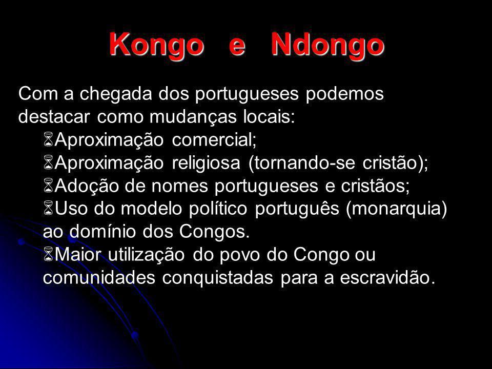Kongo e Ndongo Com a chegada dos portugueses podemos destacar como mudanças locais: Aproximação comercial; Aproximação religiosa (tornando-se cristão)