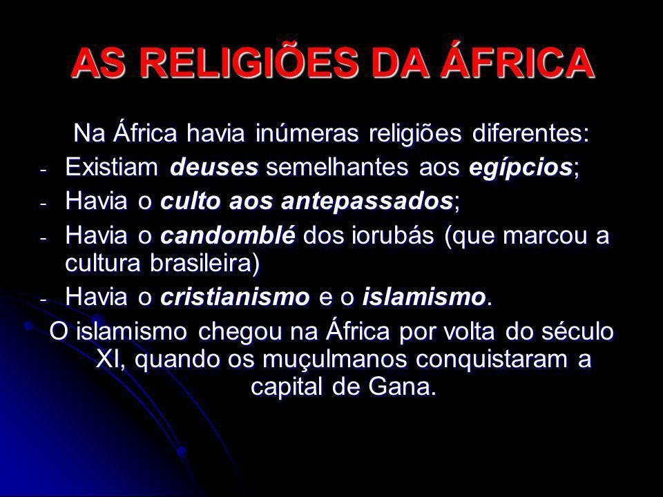 AS RELIGIÕES DA ÁFRICA Na África havia inúmeras religiões diferentes: - Existiam deuses semelhantes aos egípcios; - Havia o culto aos antepassados; -