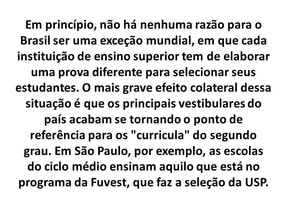 Em princípio, não há nenhuma razão para o Brasil ser uma exceção mundial, em que cada instituição de ensino superior tem de elaborar uma prova diferen