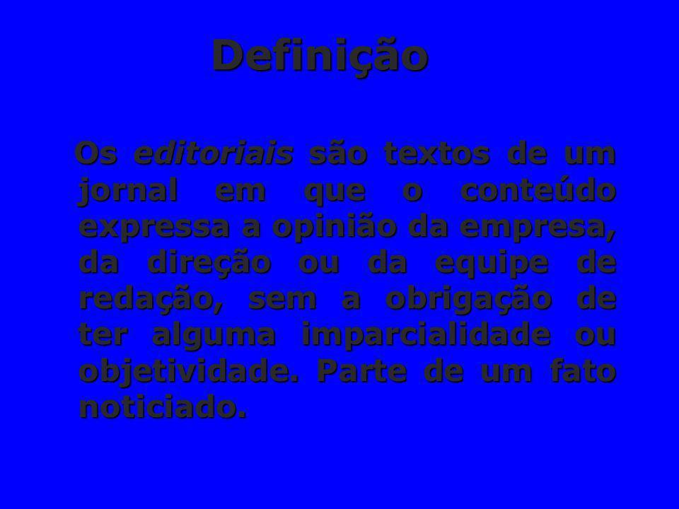 Definição Os editoriais são textos de um jornal em que o conteúdo expressa a opinião da empresa, da direção ou da equipe de redação, sem a obrigação d
