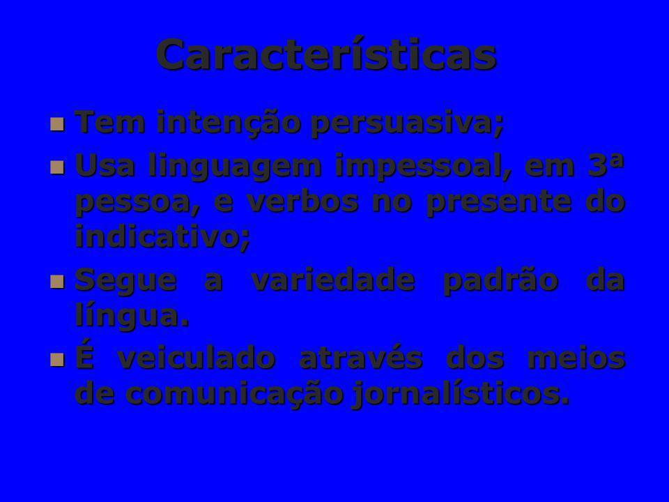 Características Tem intenção persuasiva; Tem intenção persuasiva; Usa linguagem impessoal, em 3ª pessoa, e verbos no presente do indicativo; Usa lingu
