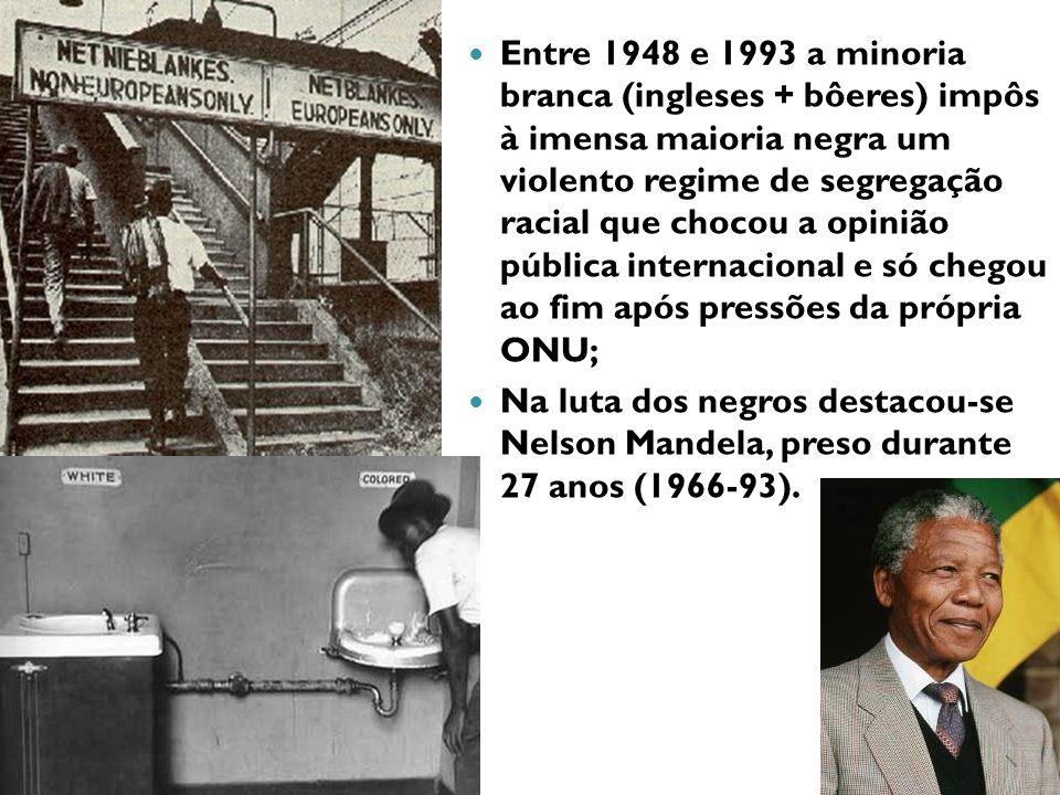 Entre 1948 e 1993 a minoria branca (ingleses + bôeres) impôs à imensa maioria negra um violento regime de segregação racial que chocou a opinião pública internacional e só chegou ao fim após pressões da própria ONU; Na luta dos negros destacou-se Nelson Mandela, preso durante 27 anos (1966-93).