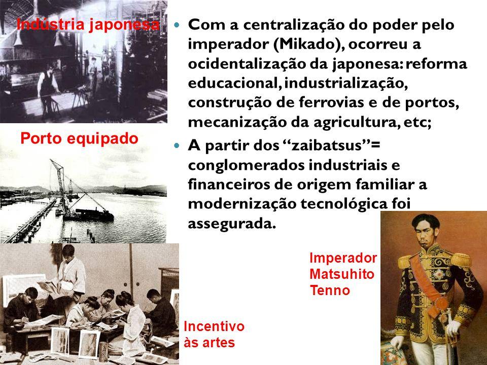 Com a centralização do poder pelo imperador (Mikado), ocorreu a ocidentalização da japonesa: reforma educacional, industrialização, construção de ferrovias e de portos, mecanização da agricultura, etc; A partir dos zaibatsus= conglomerados industriais e financeiros de origem familiar a modernização tecnológica foi assegurada.