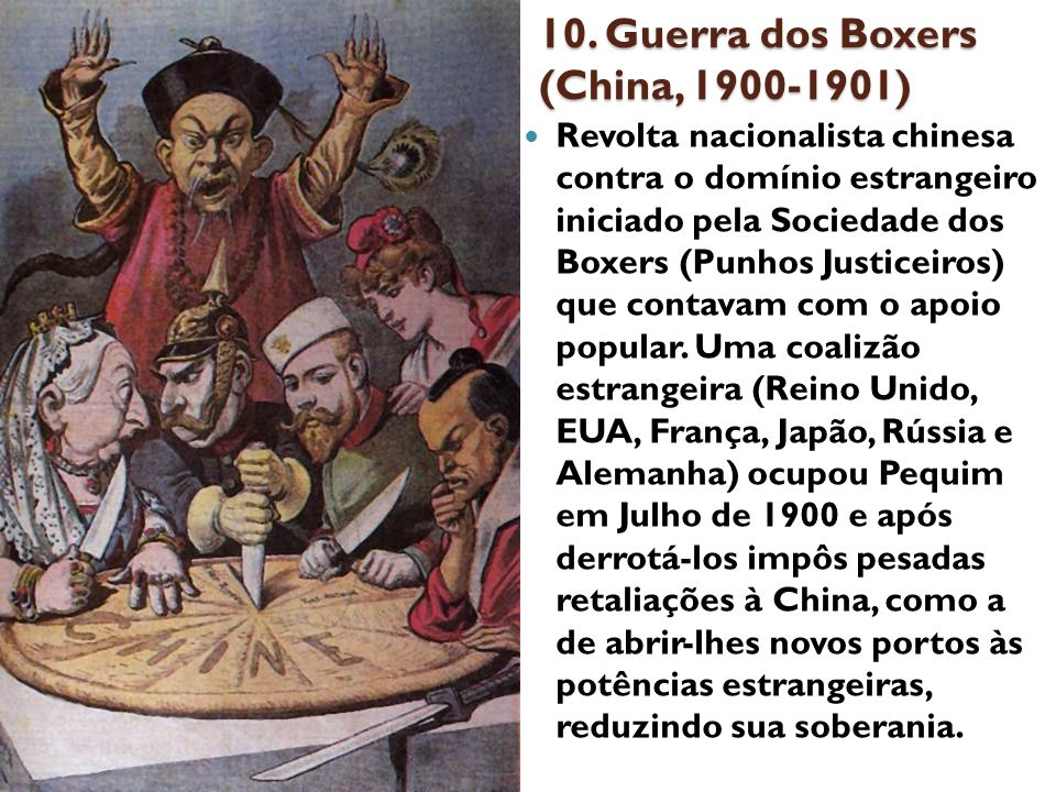 10. Guerra dos Boxers (China, 1900-1901) Revolta nacionalista chinesa contra o domínio estrangeiro iniciado pela Sociedade dos Boxers (Punhos Justicei