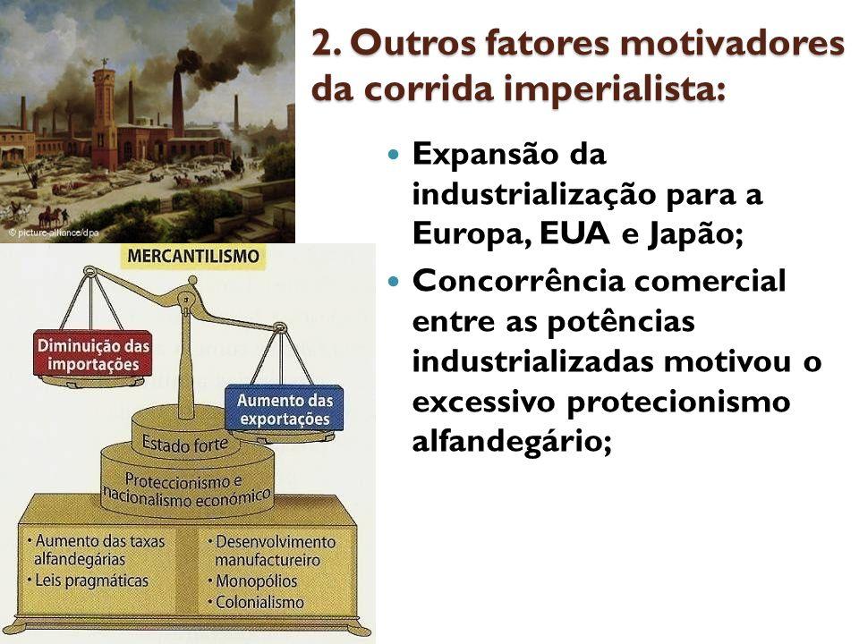 2. Outros fatores motivadores da corrida imperialista: Expansão da industrialização para a Europa, EUA e Japão; Concorrência comercial entre as potênc