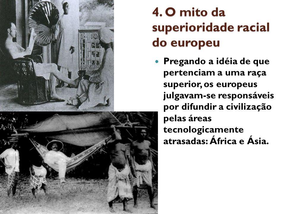 4. O mito da superioridade racial do europeu Pregando a idéia de que pertenciam a uma raça superior, os europeus julgavam-se responsáveis por difundir