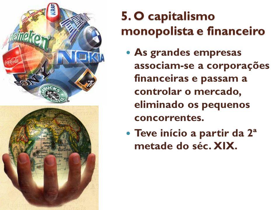 5. O capitalismo monopolista e financeiro As grandes empresas associam-se a corporações financeiras e passam a controlar o mercado, eliminado os peque