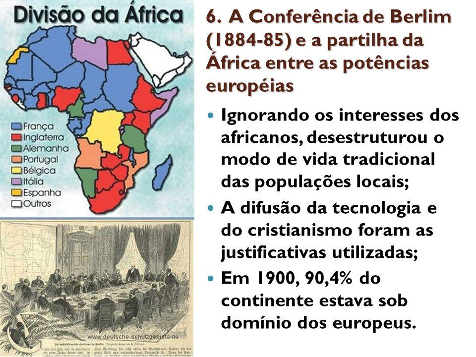 6. A Conferência de Berlim (1884-85) e a partilha da África entre as potências européias Ignorando os interesses dos africanos, desestruturou o modo d
