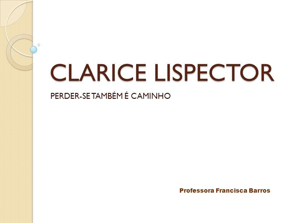 CLARICE LISPECTOR PERDER-SE TAMBÉM É CAMINHO Professora Francisca Barros