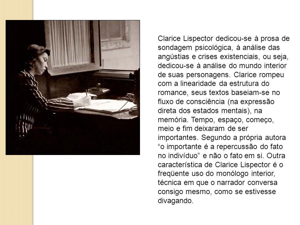 Clarice Lispector dedicou-se à prosa de sondagem psicológica, à análise das angústias e crises existenciais, ou seja, dedicou-se à análise do mundo interior de suas personagens.