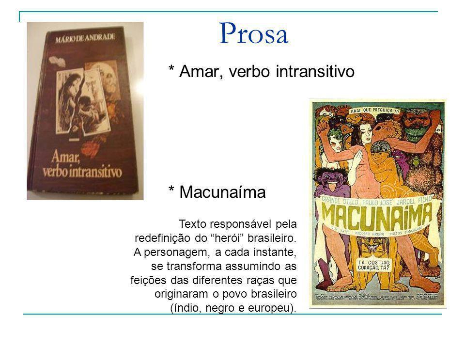 Prosa * Amar, verbo intransitivo * Macunaíma Texto responsável pela redefinição do herói brasileiro. A personagem, a cada instante, se transforma assu