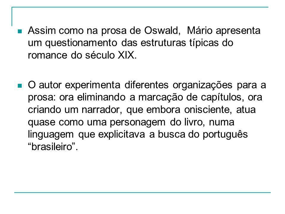 Assim como na prosa de Oswald, Mário apresenta um questionamento das estruturas típicas do romance do século XIX. O autor experimenta diferentes organ