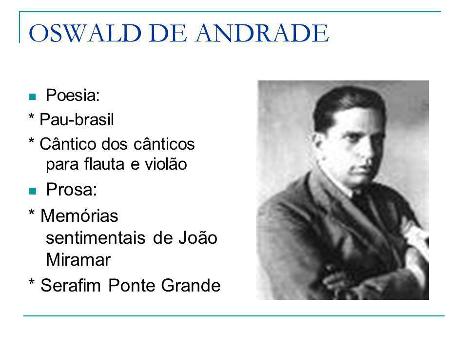 OSWALD DE ANDRADE Poesia: * Pau-brasil * Cântico dos cânticos para flauta e violão Prosa: * Memórias sentimentais de João Miramar * Serafim Ponte Gran