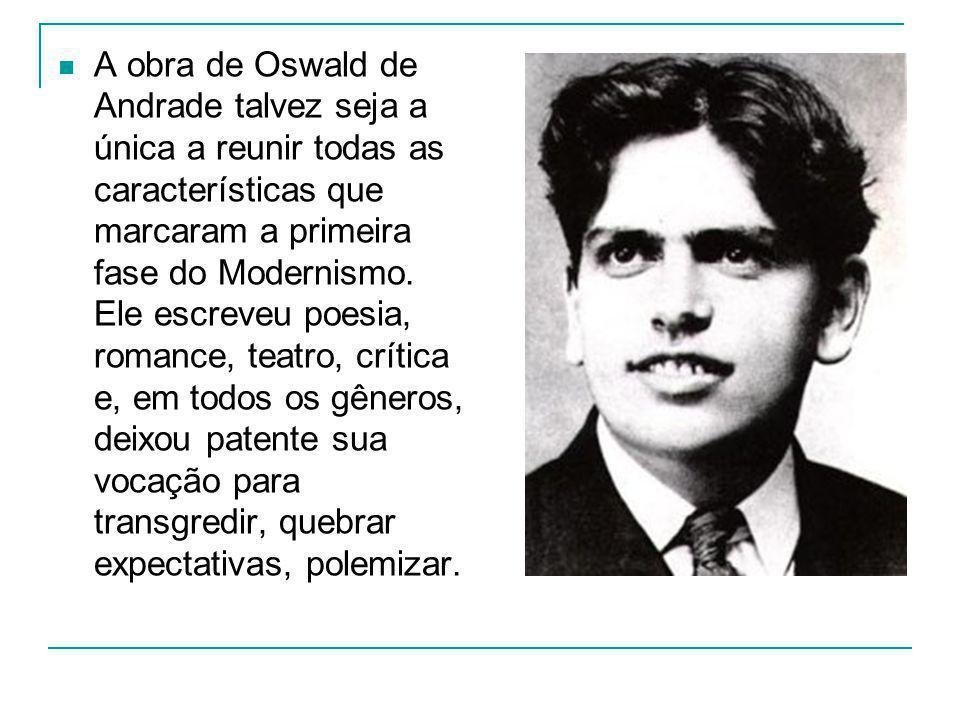 A obra de Oswald de Andrade talvez seja a única a reunir todas as características que marcaram a primeira fase do Modernismo. Ele escreveu poesia, rom