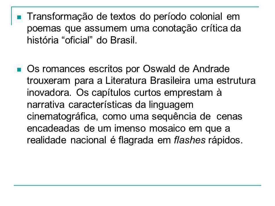 Transformação de textos do período colonial em poemas que assumem uma conotação crítica da história oficial do Brasil. Os romances escritos por Oswald