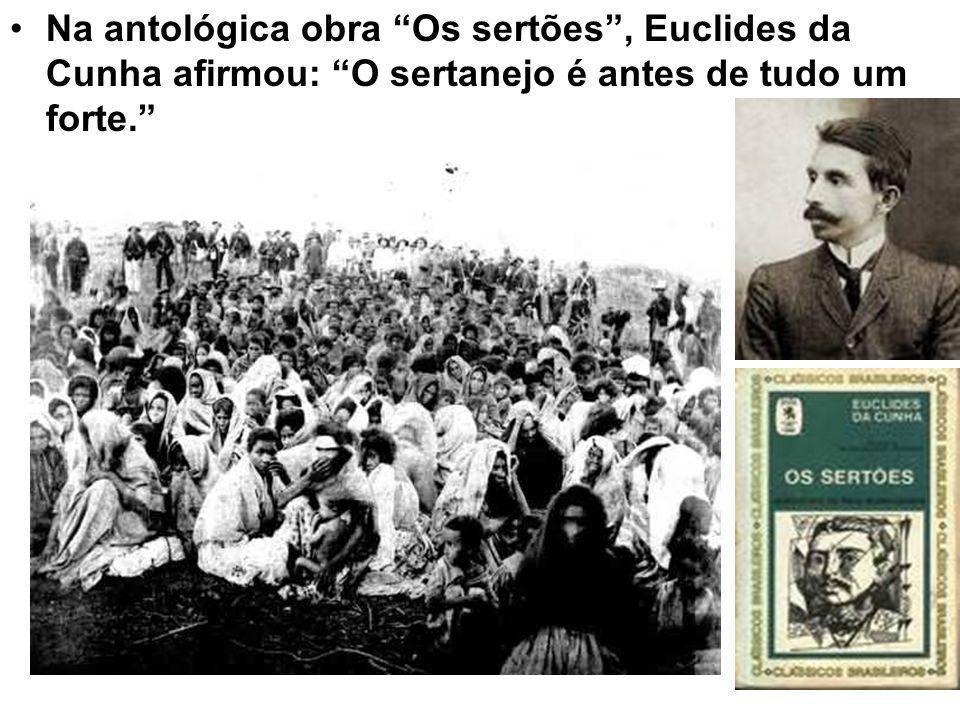 Na antológica obra Os sertões, Euclides da Cunha afirmou: O sertanejo é antes de tudo um forte.