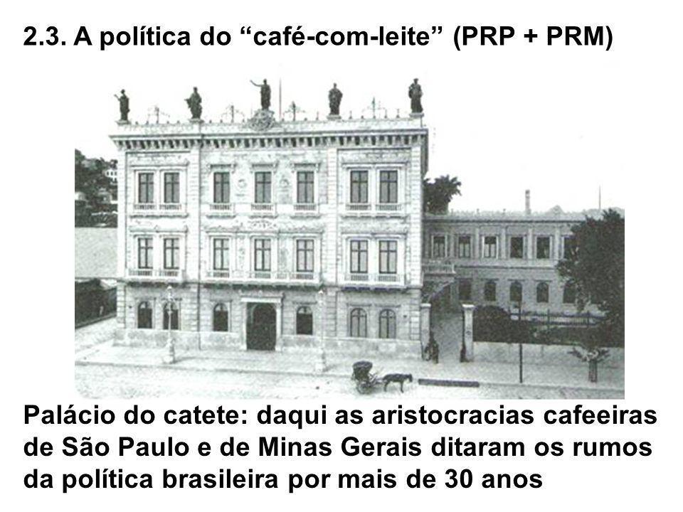 2.3. A política do café-com-leite (PRP + PRM) Palácio do catete: daqui as aristocracias cafeeiras de São Paulo e de Minas Gerais ditaram os rumos da p