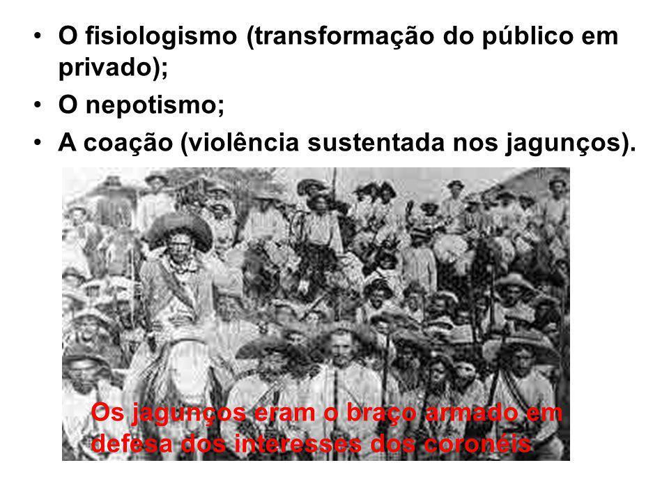 O fisiologismo (transformação do público em privado); O nepotismo; A coação (violência sustentada nos jagunços).