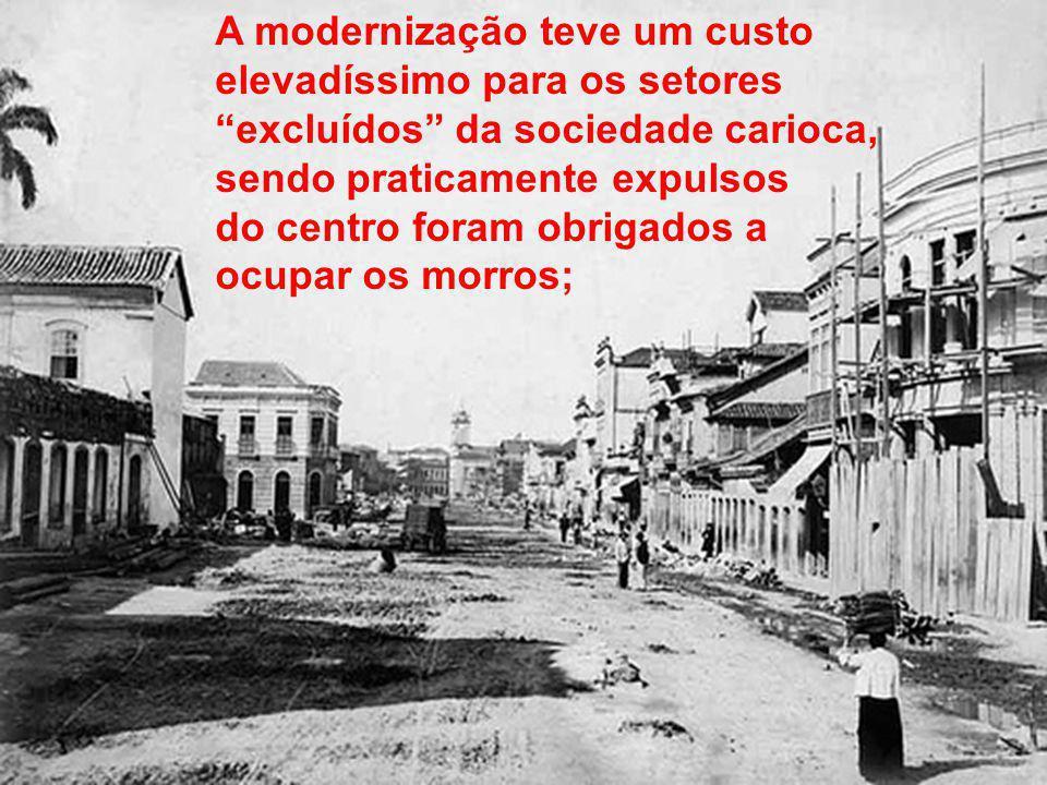 A modernização teve um custo elevadíssimo para os setores excluídos da sociedade carioca, sendo praticamente expulsos do centro foram obrigados a ocupar os morros;