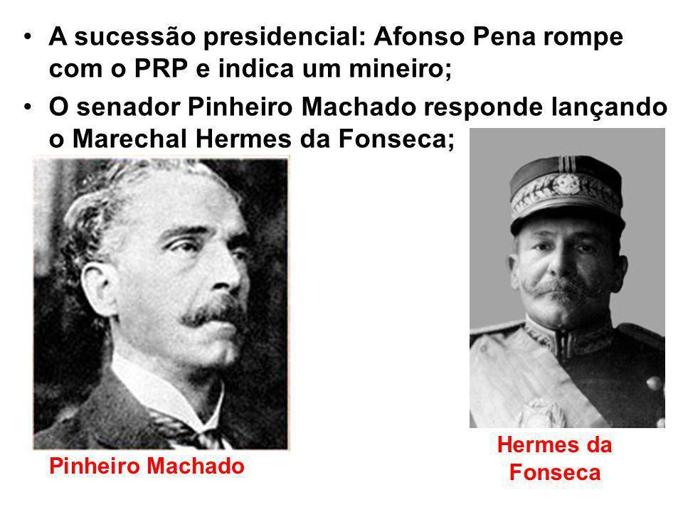 A sucessão presidencial: Afonso Pena rompe com o PRP e indica um mineiro; O senador Pinheiro Machado responde lançando o Marechal Hermes da Fonseca; Pinheiro Machado Hermes da Fonseca