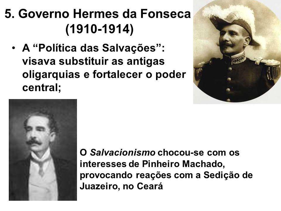 5. Governo Hermes da Fonseca (1910-1914) A Política das Salvações: visava substituir as antigas oligarquias e fortalecer o poder central; O Salvacioni