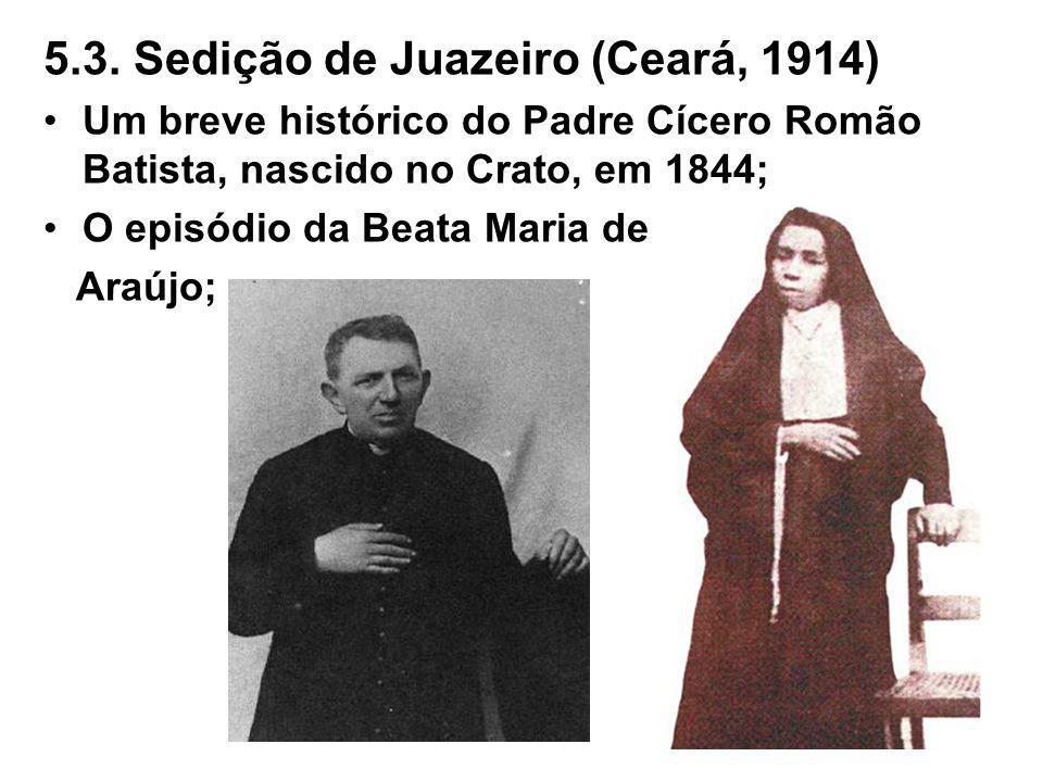 5.3. Sedição de Juazeiro (Ceará, 1914) Um breve histórico do Padre Cícero Romão Batista, nascido no Crato, em 1844; O episódio da Beata Maria de Araúj