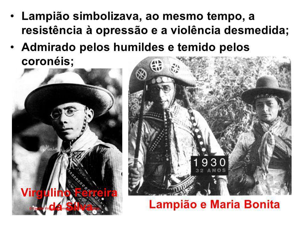 Lampião simbolizava, ao mesmo tempo, a resistência à opressão e a violência desmedida; Admirado pelos humildes e temido pelos coronéis; Virgulino Ferreira da Silva Lampião e Maria Bonita