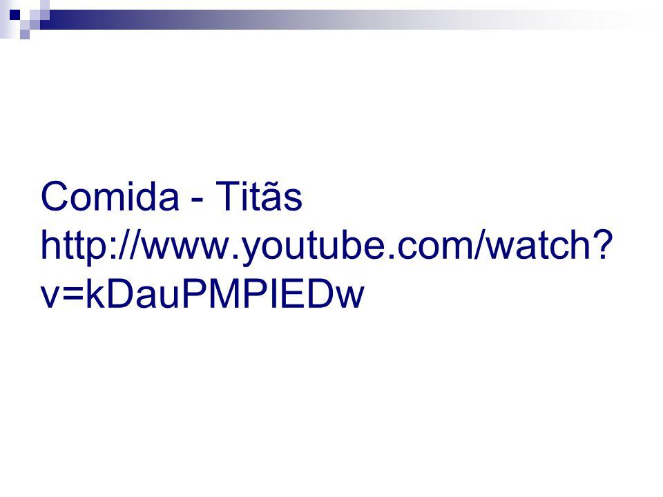Comida - Titãs http://www.youtube.com/watch? v=kDauPMPIEDw